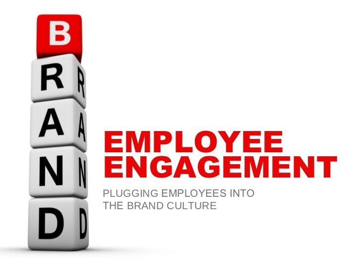 EMPLOYEE ENGAGEMENT PLUGGING  EMPLOYEES INTO THE  BRAND CULTURE
