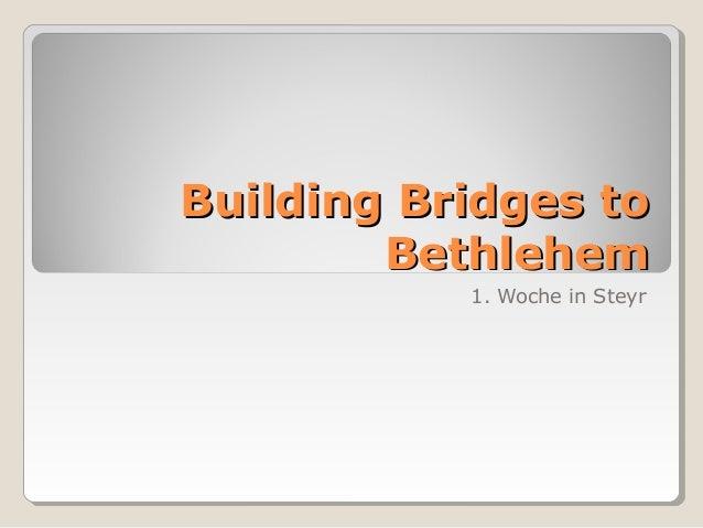 Building Bridges to        Bethlehem           1. Woche in Steyr