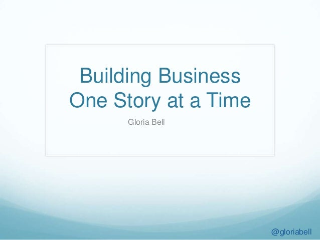 Building Business One Story at a Time Gloria Bell @gloriabell