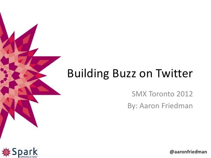 Building Buzz on Twitter            SMX Toronto 2012           By: Aaron Friedman                                 1       ...