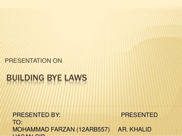 PRESENTATION ON  BUILDING BYE LAWS  PRESENTED BY: TO: MOHAMMAD FARZAN (12ARB557)  PRESENTED AR. KHALID  1