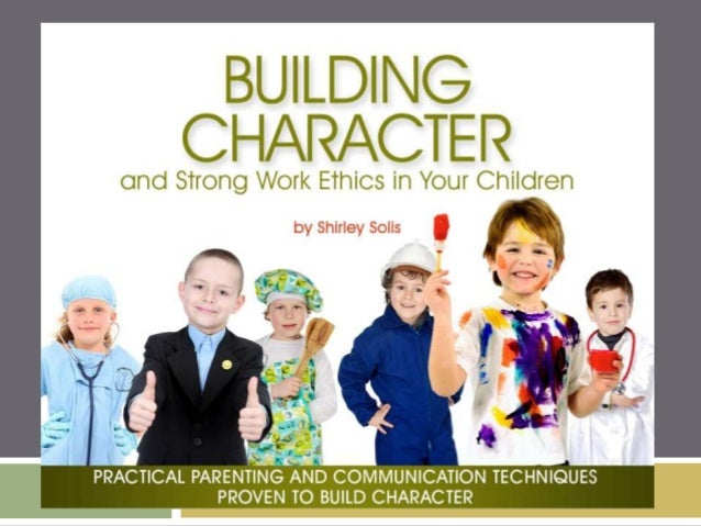 building character and strong work ethics in your building character and strong work ethics in your children