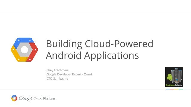 Shay Erlichmen Google Developer Expert - Cloud CTO Samba.me Building Cloud-Powered Android Applications