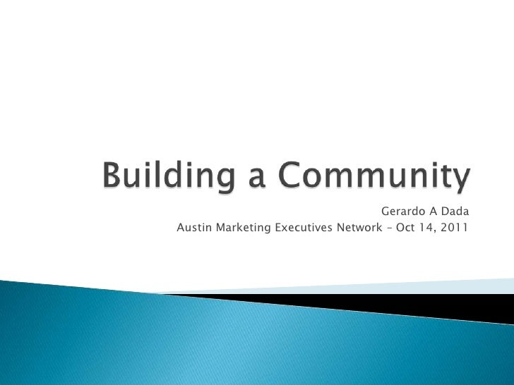 Building a Community<br />Gerardo A Dada<br />Austin Marketing Executives Network – Oct 14, 2011<br />