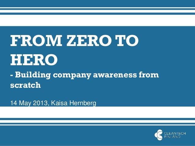 FROM ZERO TOHERO- Building company awareness fromscratch14 May 2013, Kaisa Hernberg