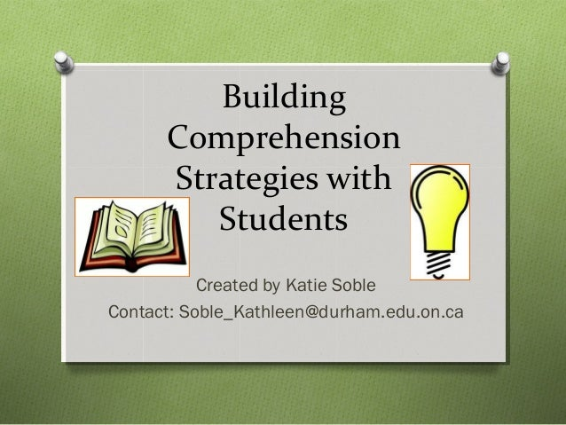 Building Comprehension Strategies with Students Created by Katie Soble Contact: Soble_Kathleen@durham.edu.on.ca