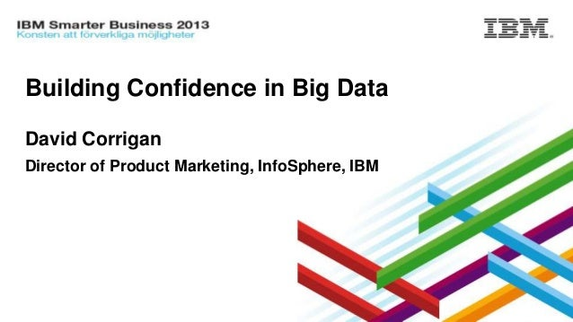 Building Confidence in Big Data David Corrigan Director of Product Marketing, InfoSphere, IBM  © 2013 IBM Corporation