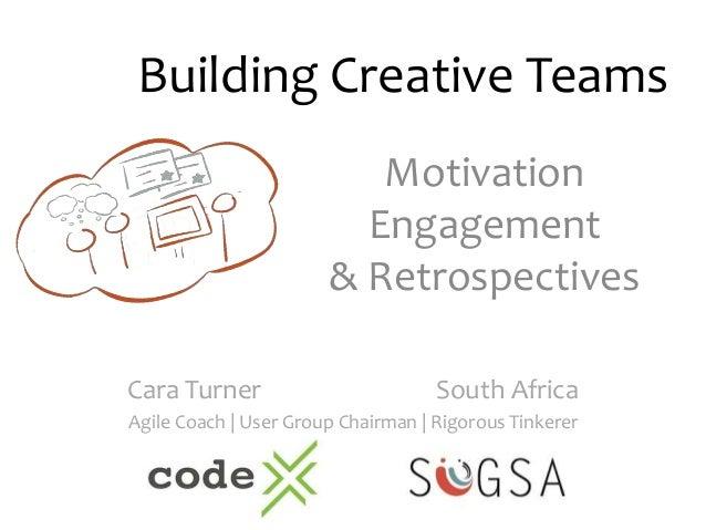Building Creative Teams  Motivation  Engagement  & Retrospectives  Cara Turner South Africa  Agile Coach | User Group Chai...