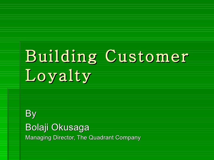Building CustomerLoyaltyByBolaji OkusagaManaging Director, The Quadrant Company