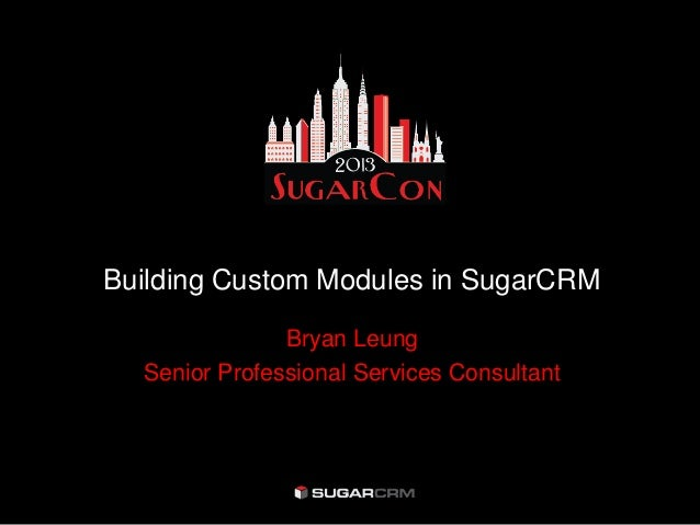 Building Custom Modules in SugarCRM               Bryan Leung  Senior Professional Services Consultant