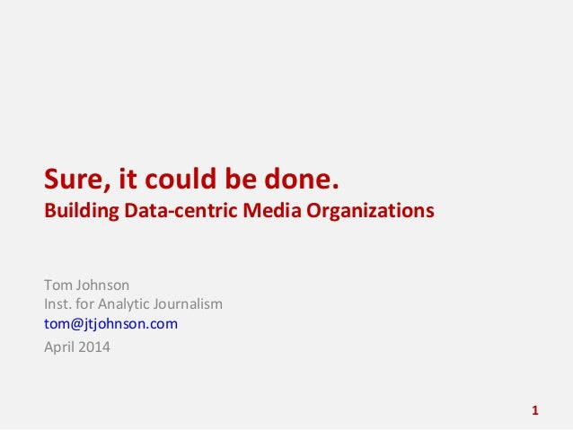 Sure, it could be done. Building Data-centric Media Organizations Tom Johnson Inst. for Analytic Journalism tom@jtjohnson....