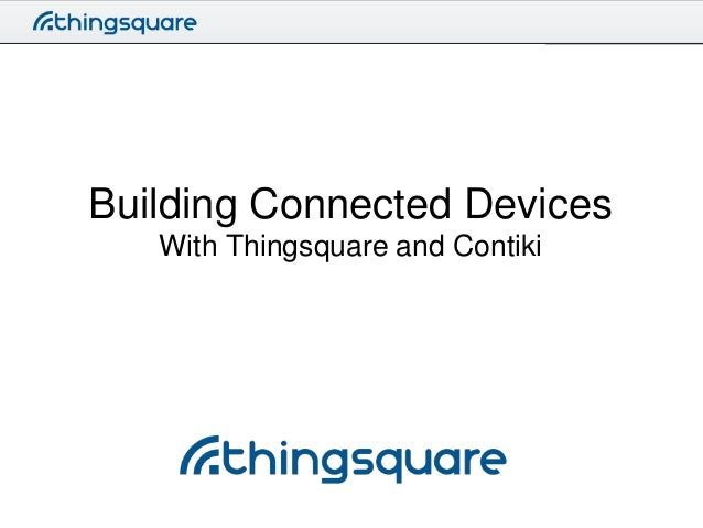 Building Connected Devices With Thingsquare and Contiki