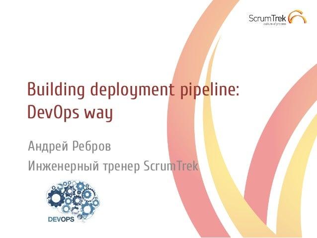 Building deployment pipeline: DevOps way Андрей Ребров Инженерный тренер ScrumTrek