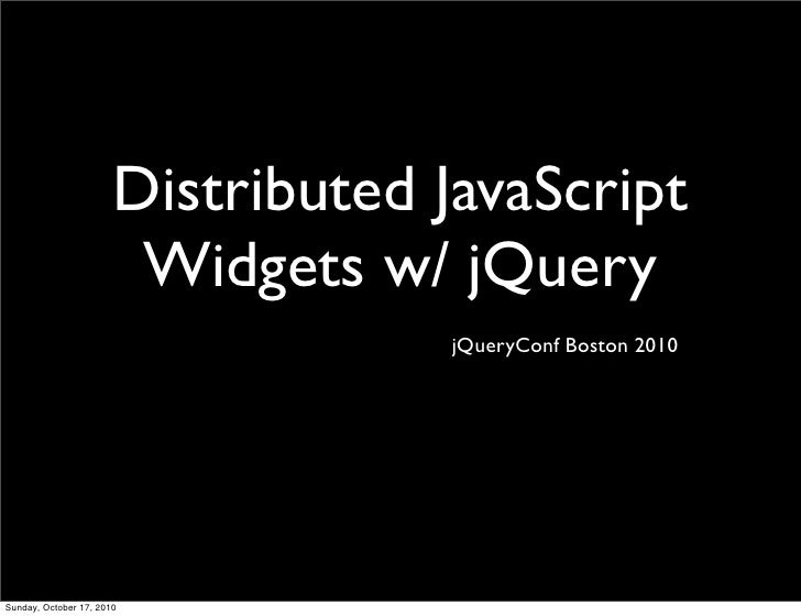 Distributed JavaScript                         Widgets w/ jQuery                                    jQueryConf Boston 2010...