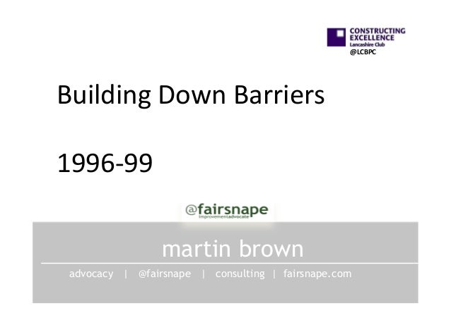 @LCBPC	     Building	   Down	   Barriers	    	    1996-­‐99	    	    martin brown advocacy | @fairsnape | consulting | fai...