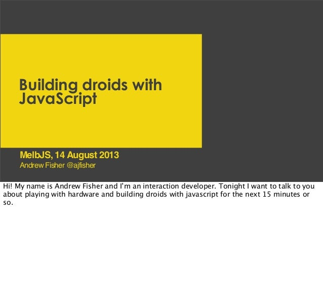 Building droids with JavaScript Andrew Fisher @ajfisher MelbJS, 14 August 2013 Hi! My name is Andrew Fisher and I'm an int...