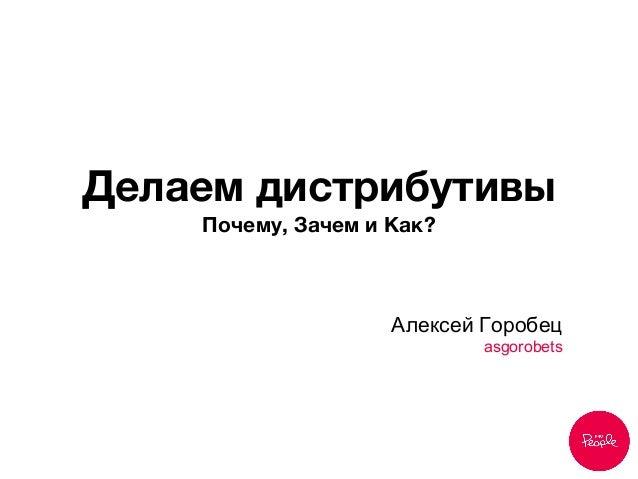 Делаем дистрибутивы Почему, Зачем и Как?  Алексей Горобец asgorobets