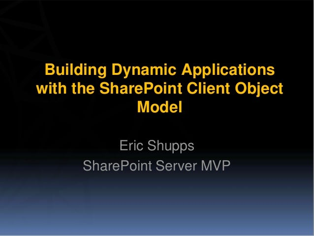 Building Dynamic Applicationswith the SharePoint Client Object             Model           Eric Shupps      SharePoint Ser...