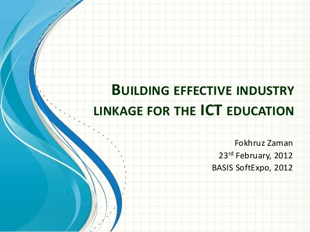 BUILDING EFFECTIVE INDUSTRY LINKAGE FOR THE ICT EDUCATION Fokhruz Zaman 23rd February, 2012 BASIS SoftExpo, 2012