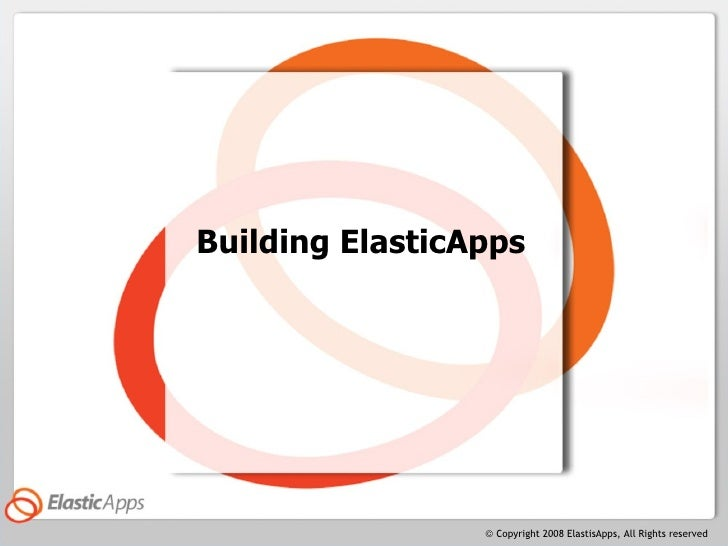 Building ElasticApps                      © Copyright 2008 ElastisApps, All Rights reserved