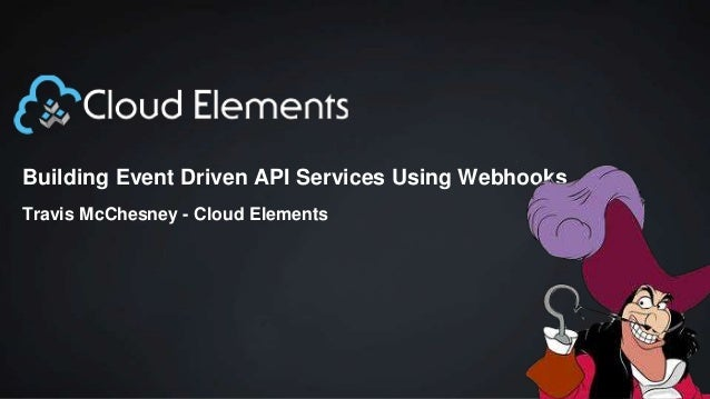 Building Event Driven API Services Using Webhooks Travis McChesney - Cloud Elements