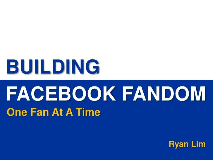 BUILDING FACEBOOK FANDOM One Fan At A Time                                                                                ...