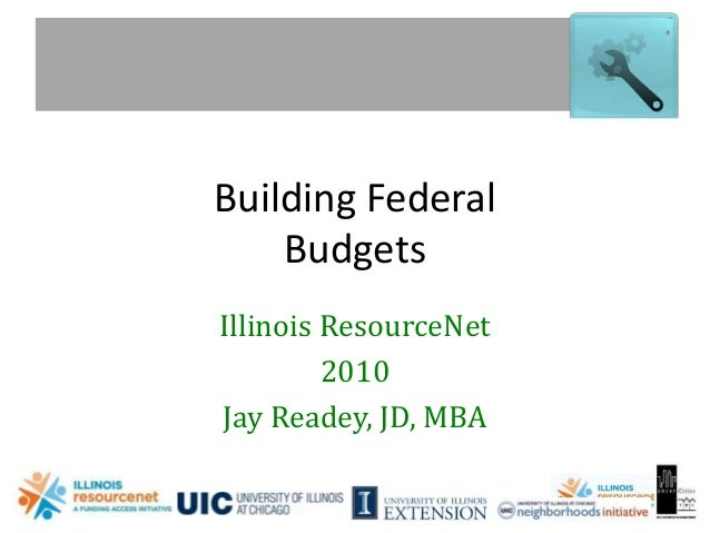 www.illinoisresource.net Building Federal Budgets Illinois ResourceNet 2010 Jay Readey, JD, MBA