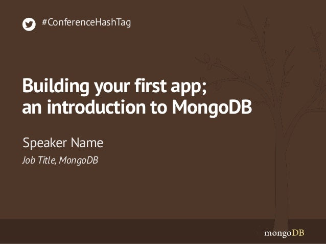 Job Title, MongoDB Speaker Name #ConferenceHashTag Building your first app; an introduction to MongoDB