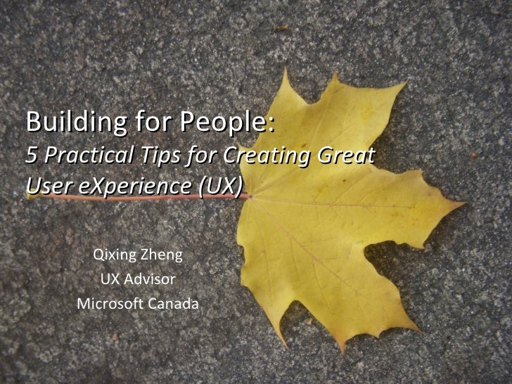 Building for People: 5 Practical Tips for Creating Great User eXperience (UX) Qixing Zheng UX Advisor Microsoft Canada