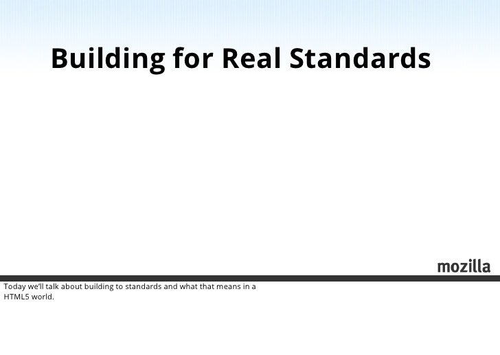 Building for Real StandardsToday we'll talk about building to standards and what that means in aHTML5 world.