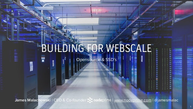 BUILDING FOR WEBSCALE Opensource & SSD's 1 James Malachowski | CEO & Co-founder | www.nodeprime.com | @jamesmalac