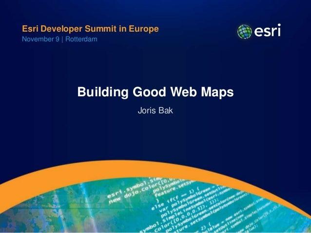 Esri Developer Summit in EuropeNovember 9 | Rotterdam                Building Good Web Maps                          Joris...