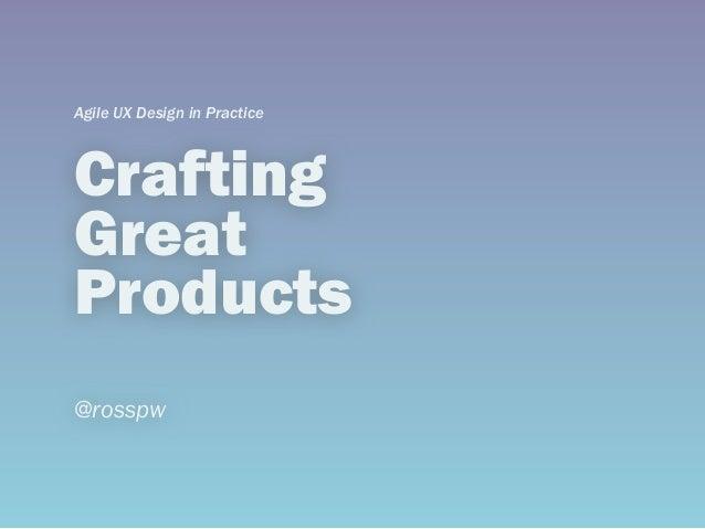 CraftingGreatProducts@rosspwAgile UX Design in Practice