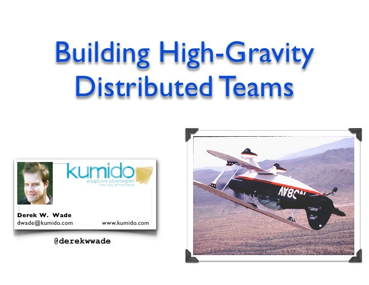 Building High-Gravity            Distributed Teams   Derek W. Wade dwade@kumido.com   www.kumido.com            @derekwwade
