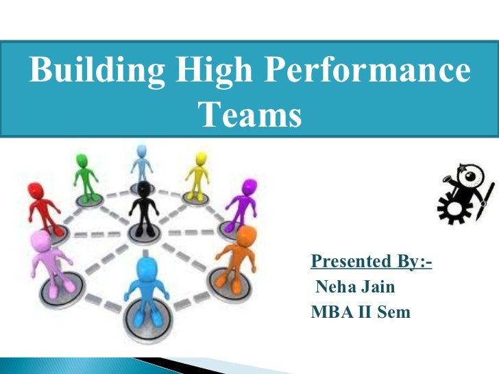 Building High Performance          Teams               Presented By:-               Neha Jain               MBA II Sem