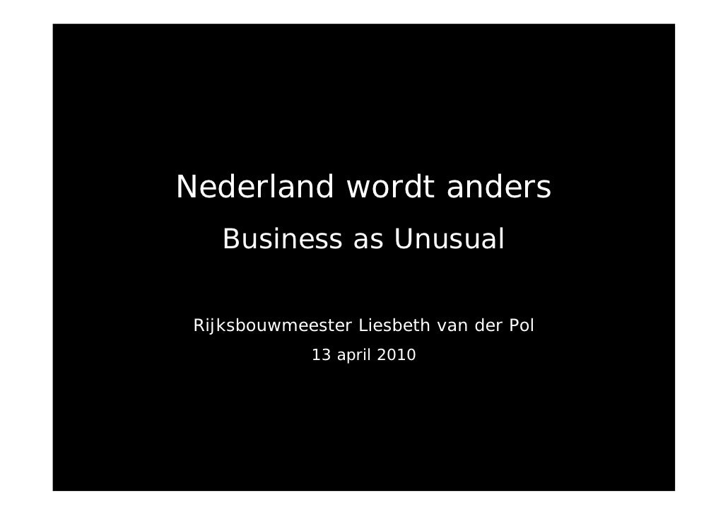 Nederland wordt anders     Business as Unusual    Rijksbouwmeester Liesbeth van der Pol              13 april 2010