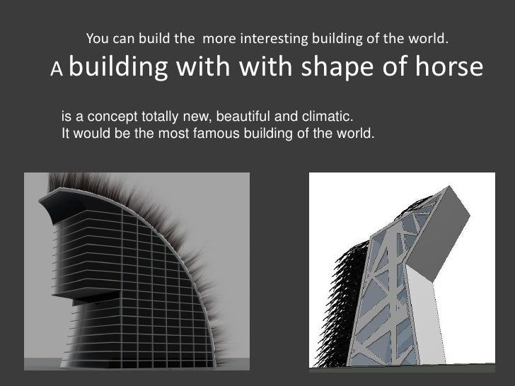 You can build the more interesting building of the world.A building        with with shape of horseis a concept totally ne...