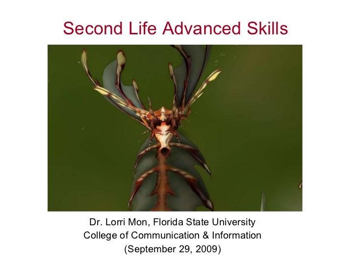 Second Life Advanced Skills Dr. Lorri Mon, Florida State University College of Communication & Information (September 29, ...