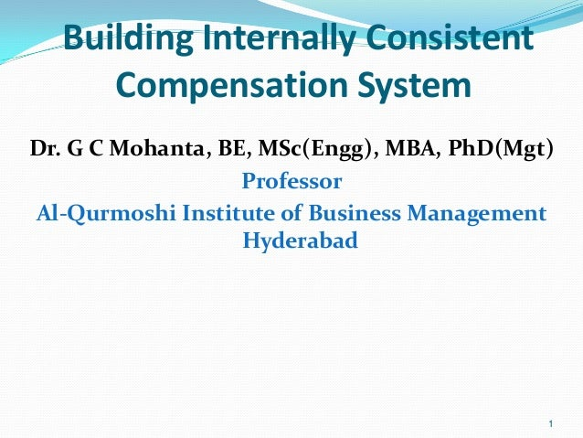 Building Internally Consistent Compensation System Dr. G C Mohanta, BE, MSc(Engg), MBA, PhD(Mgt) Professor Al-Qurmoshi Ins...