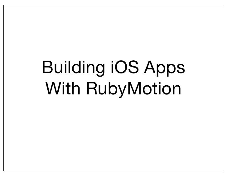 Building iOS AppsWith RubyMotion
