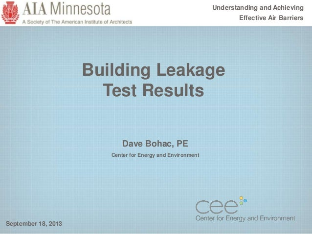 Building Leakage Test Results September 18, 2013 Understanding and Achieving Effective Air Barriers Dave Bohac, PE Center ...