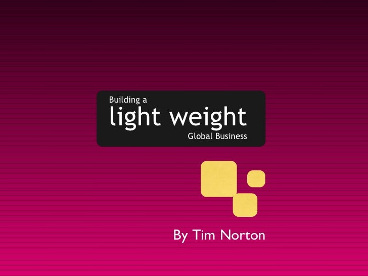 Building a light weight Global Business By Tim Norton