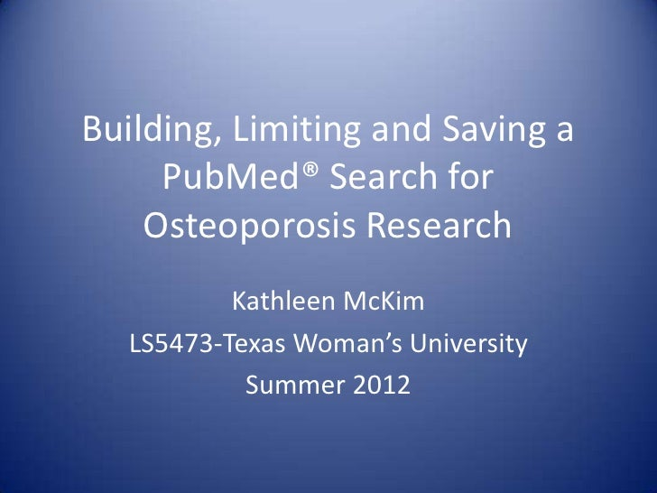 Building, Limiting and Saving a     PubMed® Search for    Osteoporosis Research          Kathleen McKim  LS5473-Texas Woma...
