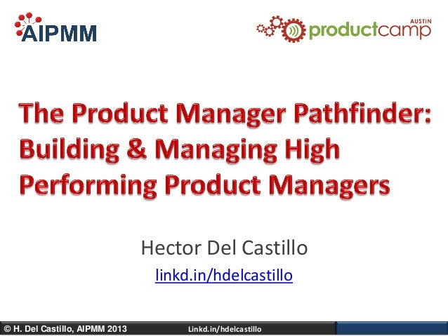 Building & Managing High Performing Product Management Teams - ProductCamp Austin 10 - H. Del Castillo, AIPMM
