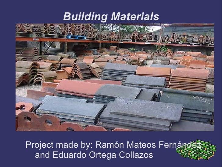Building Materials <ul><li>Project made by: Ramón Mateos Fernández  and Eduardo Ortega Collazos </li></ul>