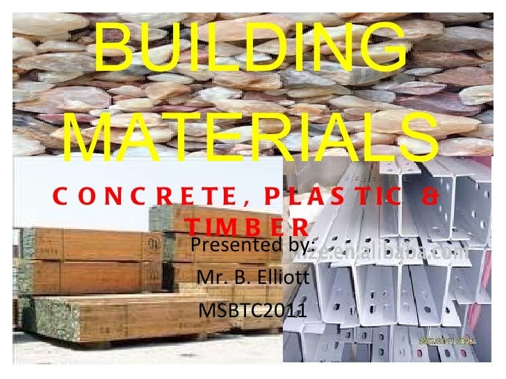 BUILDING MATERIALS CONCRETE, PLASTIC & TIMBER Presented by: Mr. B. Elliott MSBTC2011