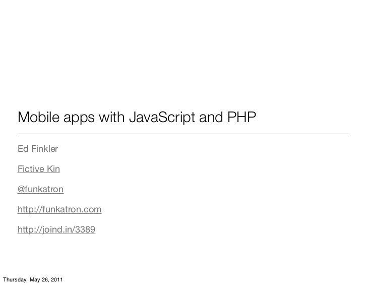 Mobile apps with JavaScript and PHP     Ed Finkler     Fictive Kin     @funkatron     http://funkatron.com     http://join...
