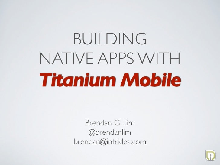 BUILDING NATIVE APPS WITH Titanium Mobile       Brendan G. Lim        @brendanlim    brendan@intridea.com