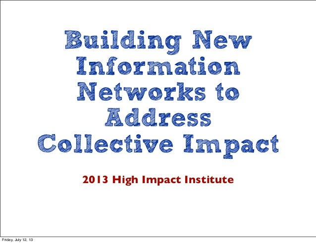 Building New Information Networks to Address Collective Impact 2013 High Impact Institute Friday, July 12, 13