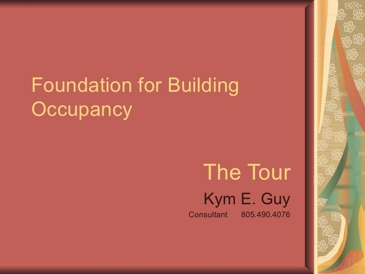 Foundation for Building Occupancy The Tour Kym E. Guy Consultant  805.490.4076